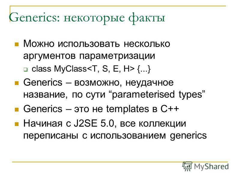 Generics: некоторые факты Можно использовать несколько аргументов параметризации class MyClass {...} Generics – возможно, неудачное название, по сути parameterised types Generics – это не templates в С++ Начиная с J2SE 5.0, все коллекции переписаны с