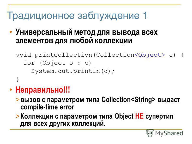Традиционное заблуждение 1 Универсальный метод для вывода всех элементов для любой коллекции void printCollection(Collection c) { for (Object o : c) System.out.println(o); } Неправильно!!! > вызов с параметром типа Collection выдаст compile-time erro
