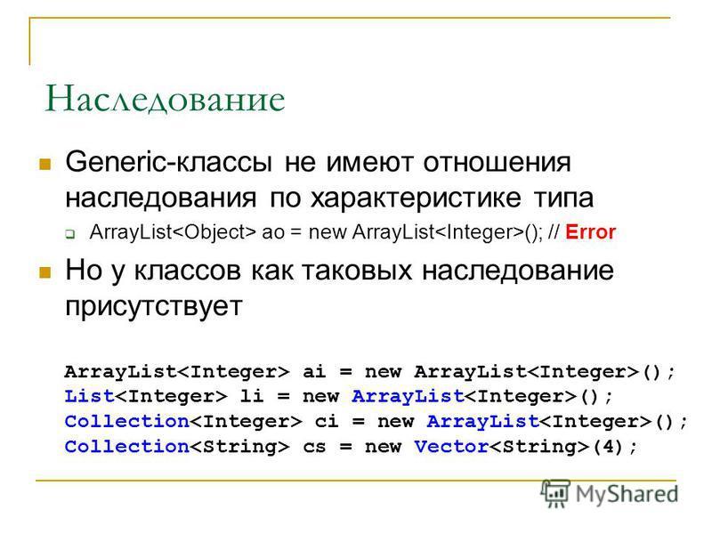 Наследование Generic-классы не имеют отношения наследования по характеристике типа ArrayList ao = new ArrayList (); // Error Но у классов как таковых наследование присутствует ArrayList ai = new ArrayList (); List li = new ArrayList (); Collection ci