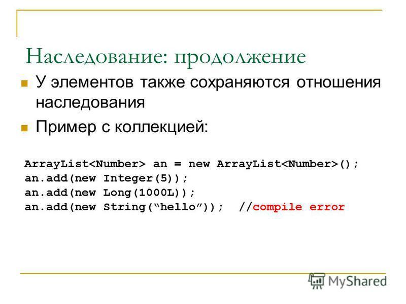 Наследование: продолжение У элементов также сохраняются отношения наследования Пример с коллекцией: ArrayList an = new ArrayList (); an.add(new Integer(5)); an.add(new Long(1000L)); an.add(new String(hello)); //compile error