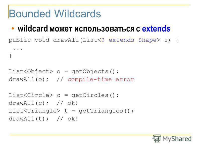 Bounded Wildcards wildcard может использоваться с extends public void drawAll(List s) {... } List o = getObjects(); drawAll(o);// compile-time error List c = getCircles(); drawAll(c);// ok! List t = getTriangles(); drawAll(t);// ok!