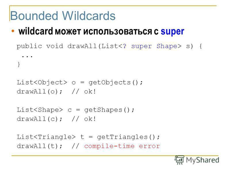 Bounded Wildcards wildcard может использоваться с super public void drawAll(List s) {... } List o = getObjects(); drawAll(o);// ok! List c = getShapes(); drawAll(c);// ok! List t = getTriangles(); drawAll(t);// compile-time error
