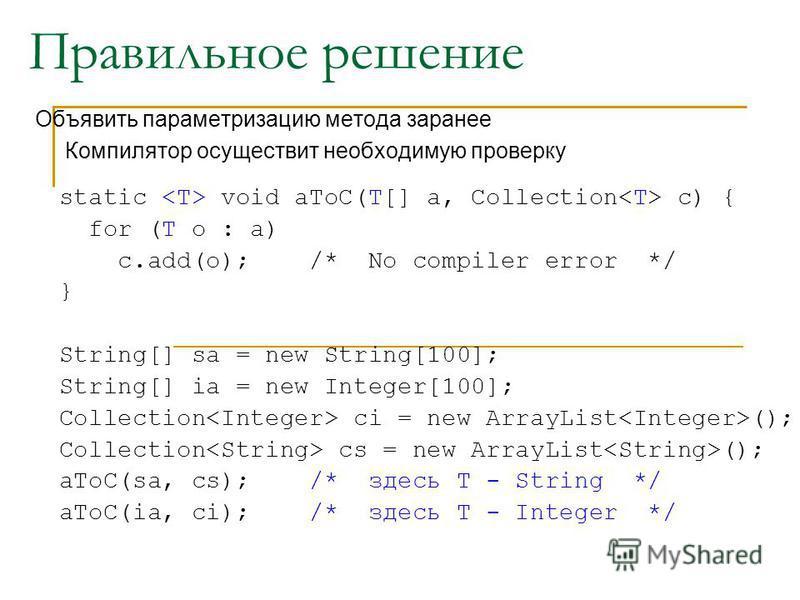 Правильное решение Объявить параметризацию метода заранее Компилятор осуществит необходимую проверку static void aToC(T[] a, Collection c) { for (T o : a) c.add(o); /* No compiler error */ } String[] sa = new String[100]; String[] ia = new Integer[10