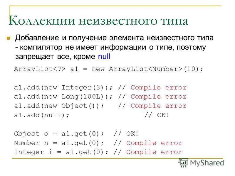Коллекции неизвестного типа Добавление и получение элемента неизвестного типа - компилятор не имеет информации о типе, поэтому запрещает все, кроме null ArrayList a1 = new ArrayList (10); a1.add(new Integer(3)); // Compile error a1.add(new Long(100L)