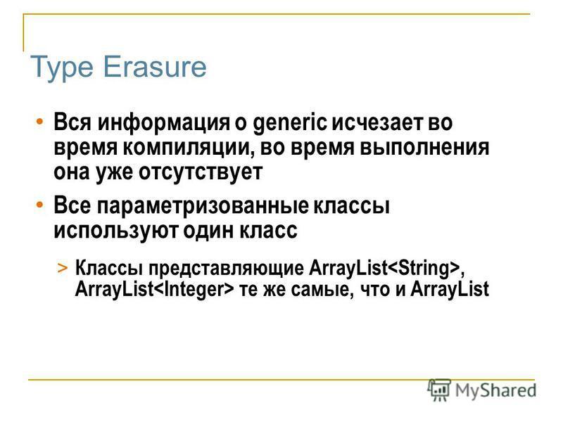 Type Erasure Вся информация о generic исчезает во время компиляции, во время выполнения она уже отсутствует Все параметризованные классы используют один класс > Классы представляющие ArrayList, ArrayList те же самые, что и ArrayList