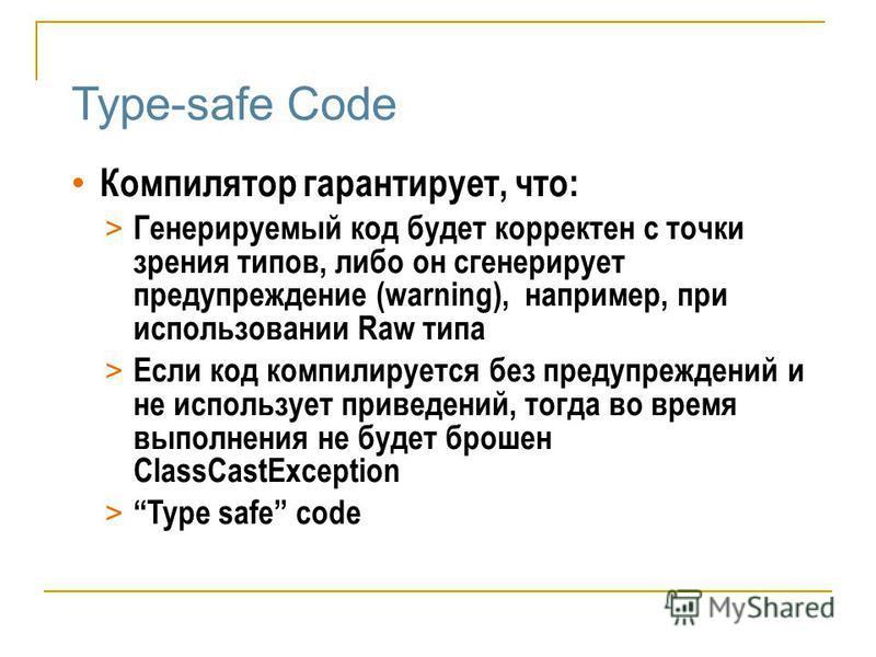 Type-safe Code Компилятор гарантирует, что: > Генерируемый код будет корректен с точки зрения типов, либо он сгенерирует предупреждение (warning), например, при использовании Raw типа > Если код компилируется без предупреждений и не использует привед