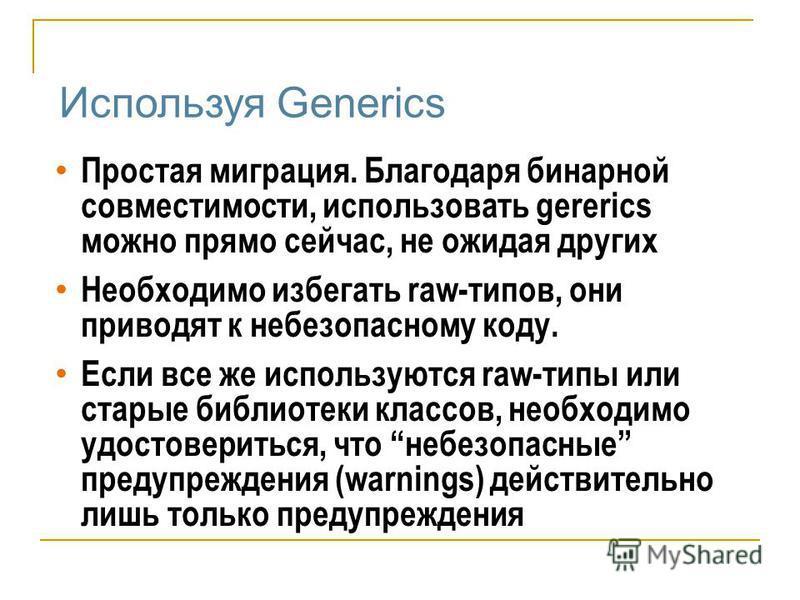 Используя Generics Простая миграция. Благодаря бинарной совместимости, использовать gererics можно прямо сейчас, не ожидая других Необходимо избегать raw-типов, они приводят к небезопасному коду. Если все же используются raw-типы или старые библиотек