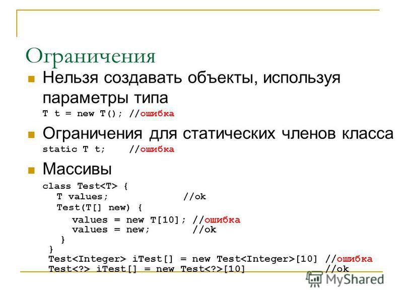 Ограничения Нельзя создавать объекты, используя параметры типа T t = new T(); //ошибка Ограничения для статических членов класса static T t; //ошибка Массивы class Test { T values; //ok Test(T[] new) { values = new T[10]; //ошибка values = new; //ok