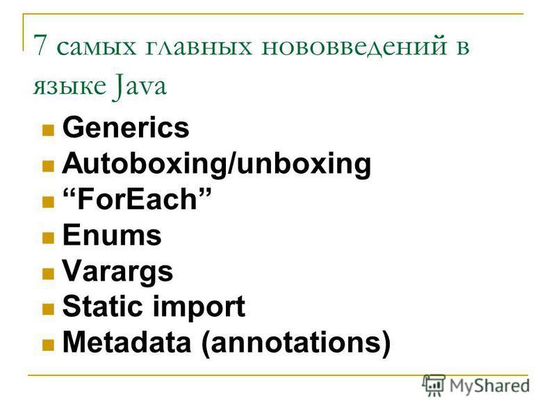 7 самых главных нововведений в языке Java Generics Autoboxing/unboxing ForEach Enums Varargs Static import Metadata (annotations)