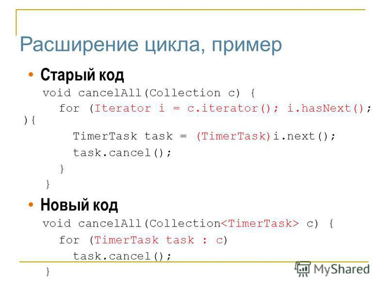 Расширение цикла, пример Старый код void cancelAll(Collection c) { for (Iterator i = c.iterator(); i.hasNext(); ){ TimerTask task = (TimerTask)i.next(); task.cancel(); } Новый код void cancelAll(Collection c) { for (TimerTask task : c) task.cancel();