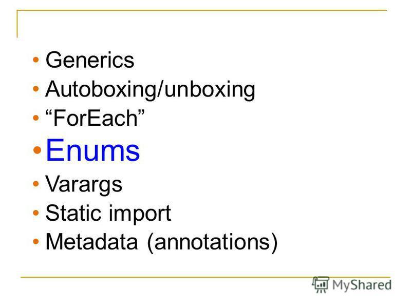 Generics Autoboxing/unboxing ForEach Enums Varargs Static import Metadata (annotations)