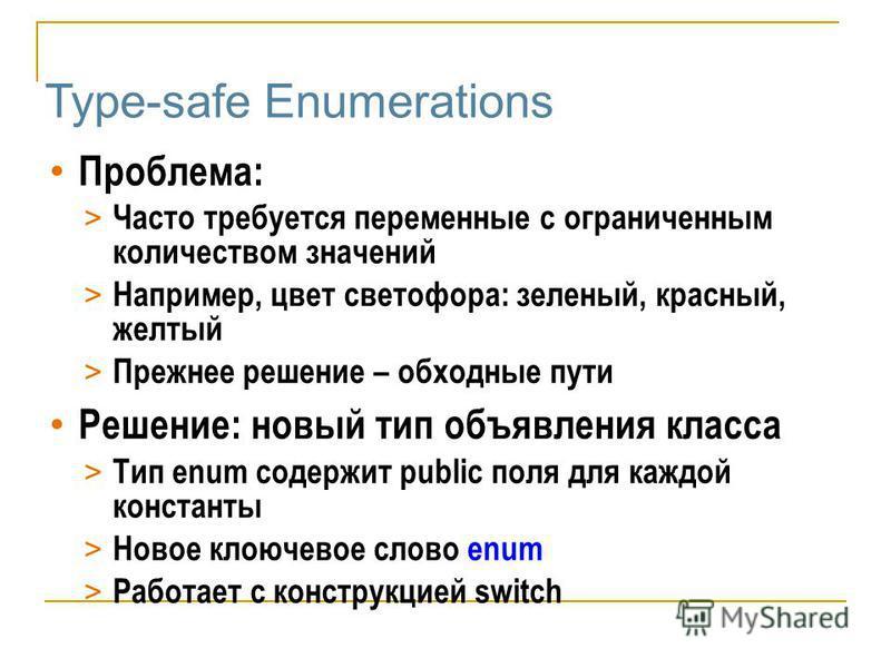 Type-safe Enumerations Проблема: > Часто требуется переменные с ограниченным количеством значений > Например, цвет светофора: зеленый, красный, желтый > Прежнее решение – обходные пути Решение: новый тип объявления класса > Тип enum содержит public п
