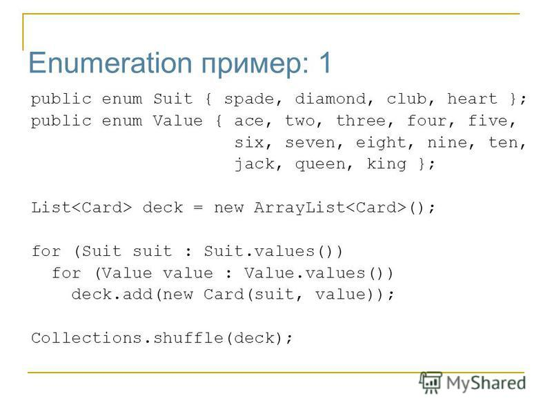 Enumeration пример: 1 public enum Suit { spade, diamond, club, heart }; public enum Value { ace, two, three, four, five, six, seven, eight, nine, ten, jack, queen, king }; List deck = new ArrayList (); for (Suit suit : Suit.values()) for (Value value