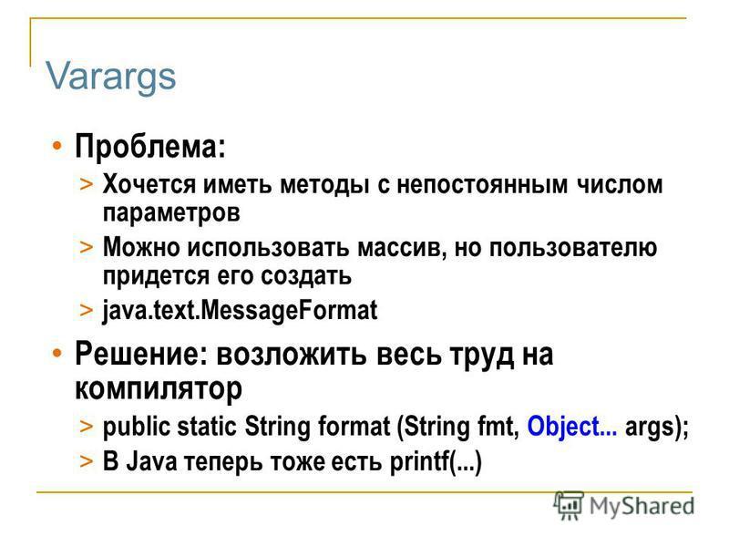 Varargs Проблема: > Хочется иметь методы с непостоянным числом параметров > Можно использовать массив, но пользователю придется его создать > java.text.MessageFormat Решение: возложить весь труд на компилятор > public static String format (String fmt