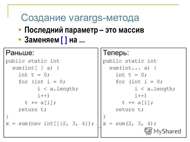 Создание varargs-метода Последний параметр – это массив Заменяем [ ] на... Раньше: public static int sum(int[ ] a) { int t = 0; for (int i = 0; i < a.length; i++) t += a[i]; return t; } x = sum(new int[]{2, 3, 4}); Теперь: public static int sum(int..