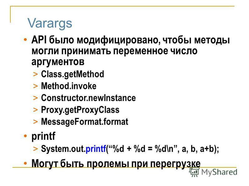 Varargs API было модифицировано, чтобы методы могли принимать переменное число аргументов > Class.getMethod > Method.invoke > Constructor.newInstance > Proxy.getProxyClass > MessageFormat.format printf > System.out.printf(%d + %d = %d\n, a, b, a+b);