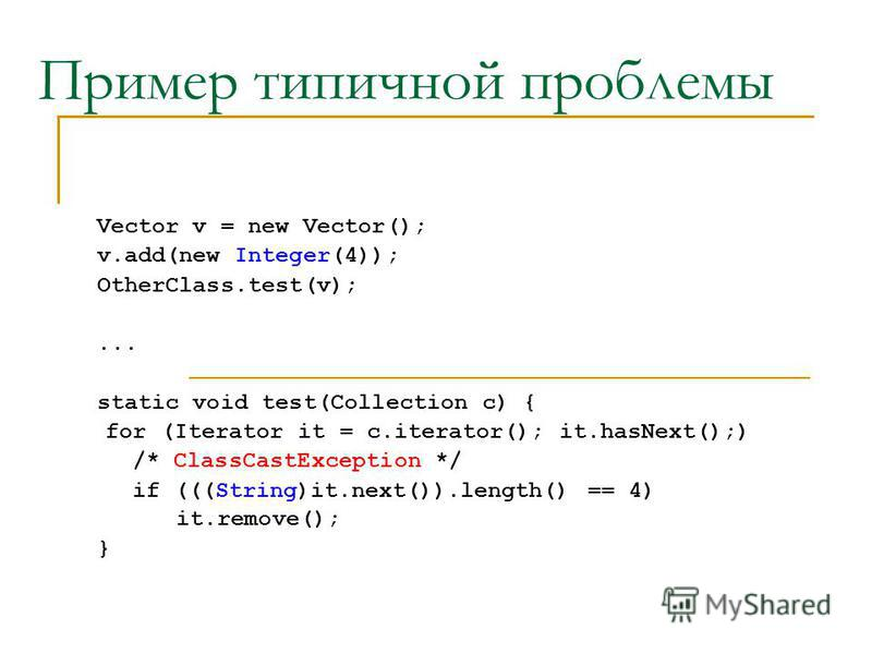 Пример типичной проблемы Vector v = new Vector(); v.add(new Integer(4)); OtherClass.test(v);... static void test(Collection c) { for (Iterator it = c.iterator(); it.hasNext();) /* ClassCastException */ if (((String)it.next()).length() == 4) it.remove