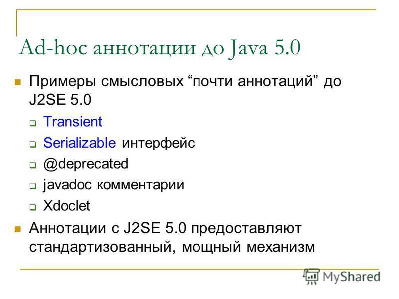 Ad-hoc аннотации до Java 5.0 Примеры смысловых почти аннотаций до J2SE 5.0 Transient Serializable интерфейс @deprecated javadoc комментарии Xdoclet Аннотации c J2SE 5.0 предоставляют стандартизованный, мощный механизм