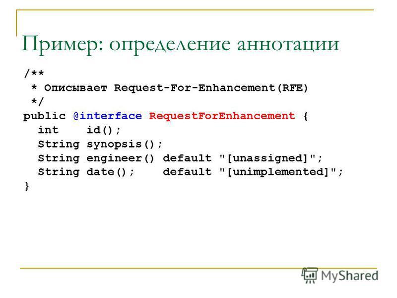 Пример: определение аннотации /** * Описывает Request-For-Enhancement(RFE) */ public @interface RequestForEnhancement { int id(); String synopsis(); String engineer() default [unassigned]; String date(); default [unimplemented]; }
