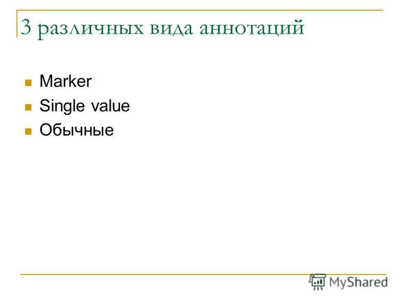 3 различных вида аннотаций Marker Single value Обычные