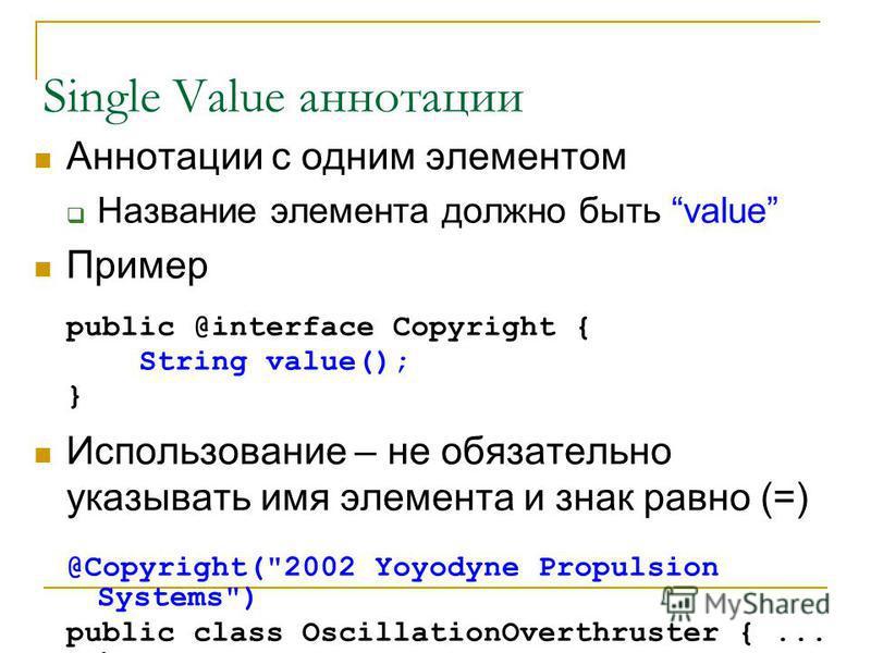 Single Value аннотации Аннотации с одним элементом Название элемента должно быть value Пример public @interface Copyright { String value(); } Использование – не обязательно указывать имя элемента и знак равно (=) @Copyright(