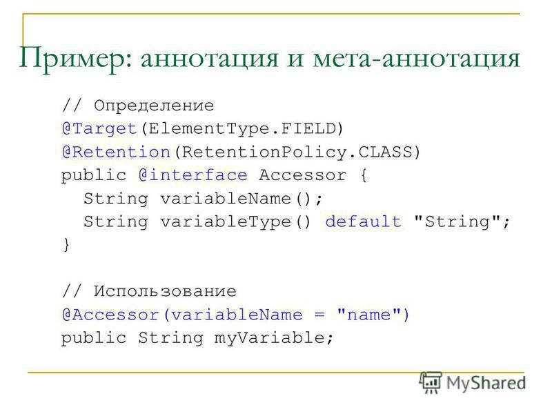 Пример: аннотация и мета-аннотация // Определение @Target(ElementType.FIELD) @Retention(RetentionPolicy.CLASS) public @interface Accessor { String variableName(); String variableType() default