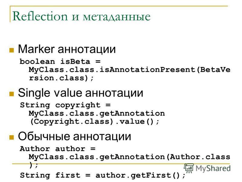 Reflection и метаданные Marker аннотации boolean isBeta = MyClass.class.isAnnotationPresent(BetaVe rsion.class); Single value аннотации String copyright = MyClass.class.getAnnotation (Copyright.class).value(); Обычные аннотации Author author = MyClas