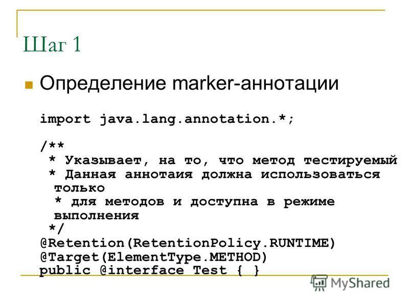 Шаг 1 Определение marker-аннотации import java.lang.annotation.*; /** * Указывает, на то, что метод тестируемый * Данная аннотаия должна использоваться только * для методов и доступна в режиме выполнения */ @Retention(RetentionPolicy.RUNTIME) @Target