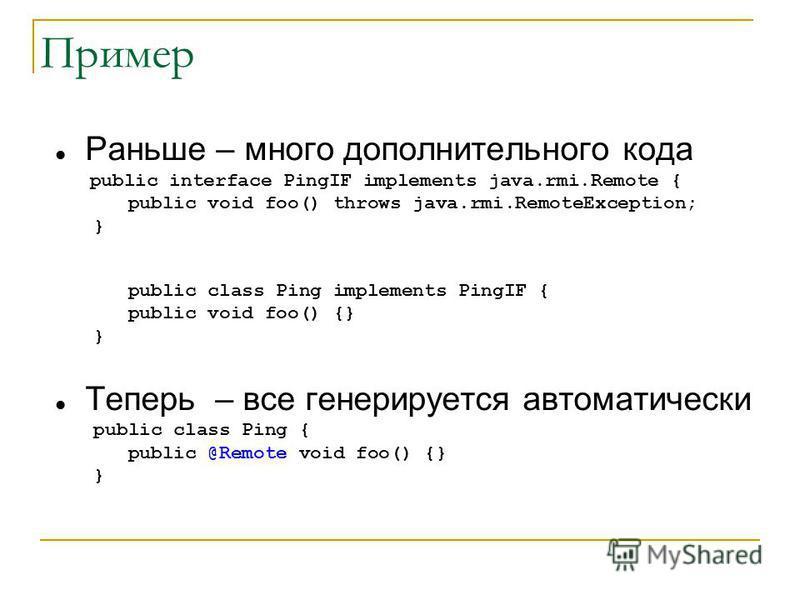 Пример Раньше – много дополнительного кода public interface PingIF implements java.rmi.Remote { public void foo() throws java.rmi.RemoteException; } public class Ping implements PingIF { public void foo() {} } Теперь – все генерируется автоматически
