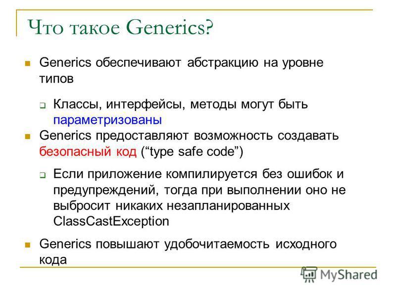 Что такое Generics? Generics обеспечивают абстракцию на уровне типов Классы, интерфейсы, методы могут быть параметризованный Generics предоставляют возможность создавать безопасный код (type safe code) Если приложение компилируется без ошибок и преду