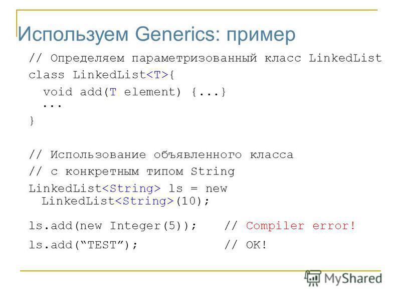 Используем Generics: пример // Определяем параметризованный класс LinkedList class LinkedList { void add(T element) {...}... } // Использование объявленного класса // с конкретным типом String LinkedList ls = new LinkedList (10); ls.add(new Integer(5