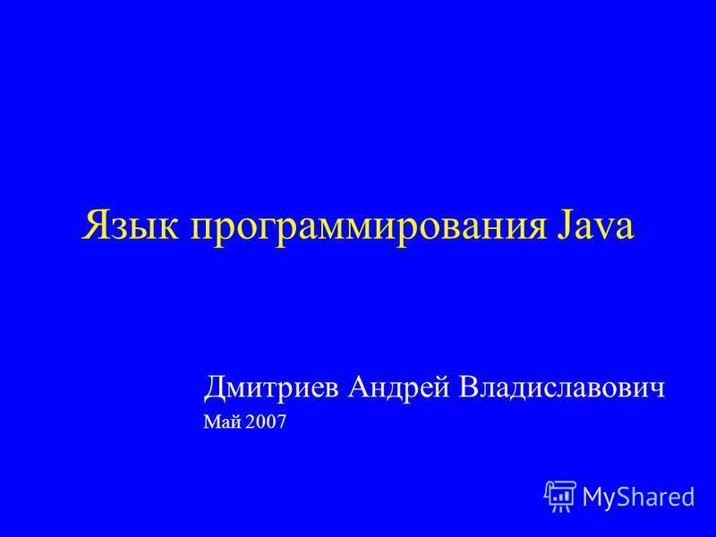 Язык программирования Java Дмитриев Андрей Владиславович Май 2007