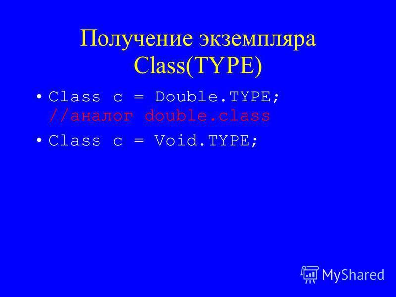 Получение экземпляра Class(TYPE) Class c = Double.TYPE; //аналог double.class Class c = Void.TYPE;