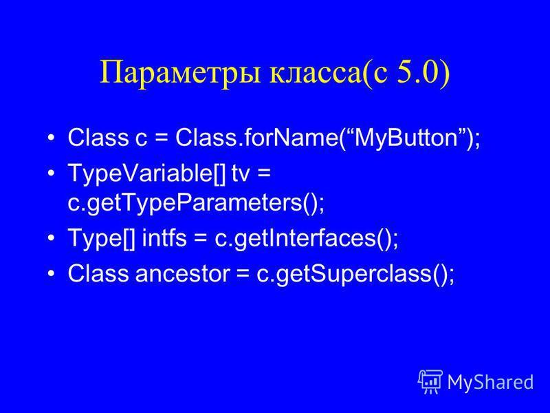 Параметры класса(с 5.0) Class c = Class.forName(MyButton); TypeVariable[] tv = c.getTypeParameters(); Type[] intfs = c.getInterfaces(); Class ancestor = c.getSuperclass();