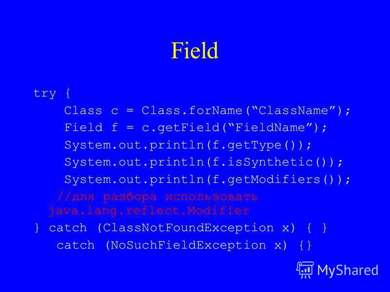 Field try { Class c = Class.forName(ClassName); Field f = c.getField(FieldName); System.out.println(f.getType()); System.out.println(f.isSynthetic()); System.out.println(f.getModifiers()); //для разбора использовать java.lang.reflect.Modifier } catch