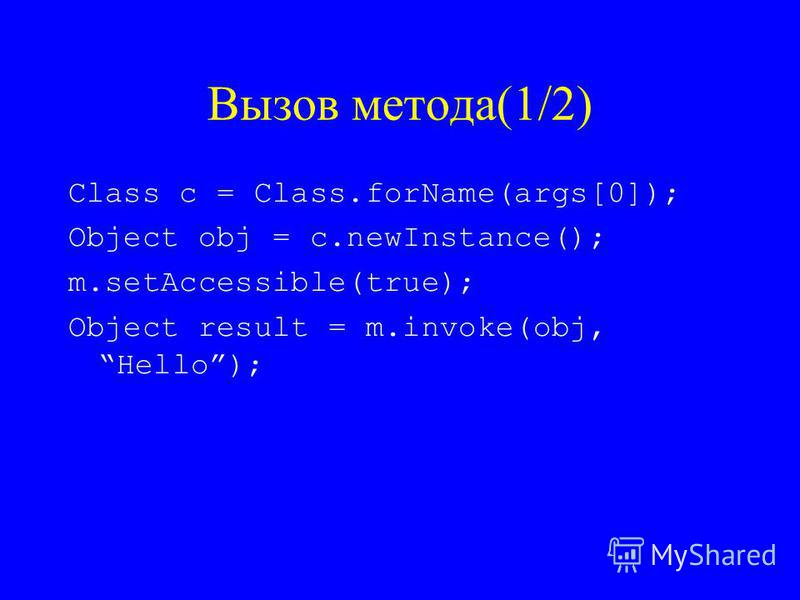 Вызов метода(1/2) Class c = Class.forName(args[0]); Object obj = c.newInstance(); m.setAccessible(true); Object result = m.invoke(obj, Hello);