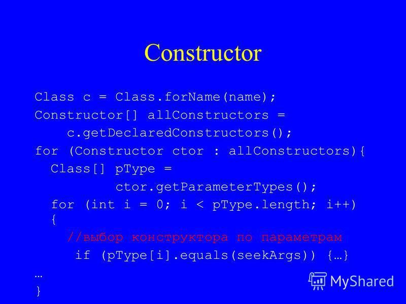 Constructor Class c = Class.forName(name); Constructor[] allConstructors = c.getDeclaredConstructors(); for (Constructor ctor : allConstructors){ Class[] pType = ctor.getParameterTypes(); for (int i = 0; i < pType.length; i++) { //выбор конструктора