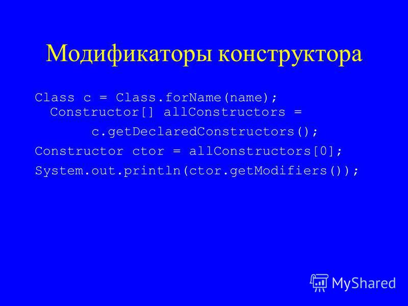 Модификаторы конструктора Class c = Class.forName(name); Constructor[] allConstructors = c.getDeclaredConstructors(); Constructor ctor = allConstructors[0]; System.out.println(ctor.getModifiers());