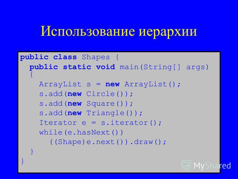 Использование иерархии public class Shapes { public static void main(String[] args) { ArrayList s = new ArrayList(); s.add(new Circle()); s.add(new Square()); s.add(new Triangle()); Iterator e = s.iterator(); while(e.hasNext()) ((Shape)e.next()).draw