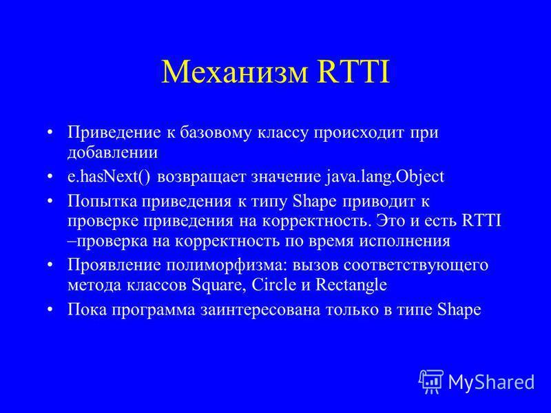 Механизм RTTI Приведение к базовому классу происходит при добавлении e.hasNext() возвращает значение java.lang.Object Попытка приведения к типу Shape приводит к проверке приведения на корректность. Это и есть RTTI –проверка на корректность по время и