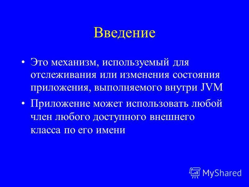 Введение Это механизм, используемый для отслеживания или изменения состояния приложения, выполняемого внутри JVM Приложение может использовать любой член любого доступного внешнего класса по его имени