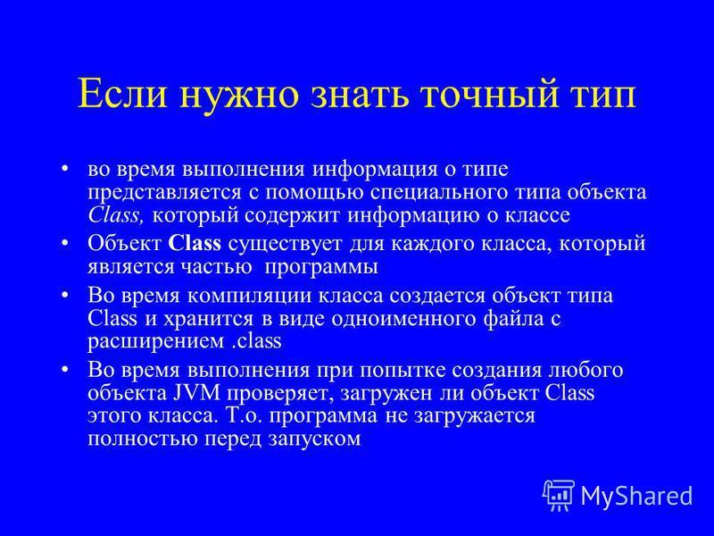 Если нужно знать точный тип во время выполнения информация о типе представляется с помощью специального типа объекта Class, который содержит информацию о классе Объект Class существует для каждого класса, который является частью программы Во время ко