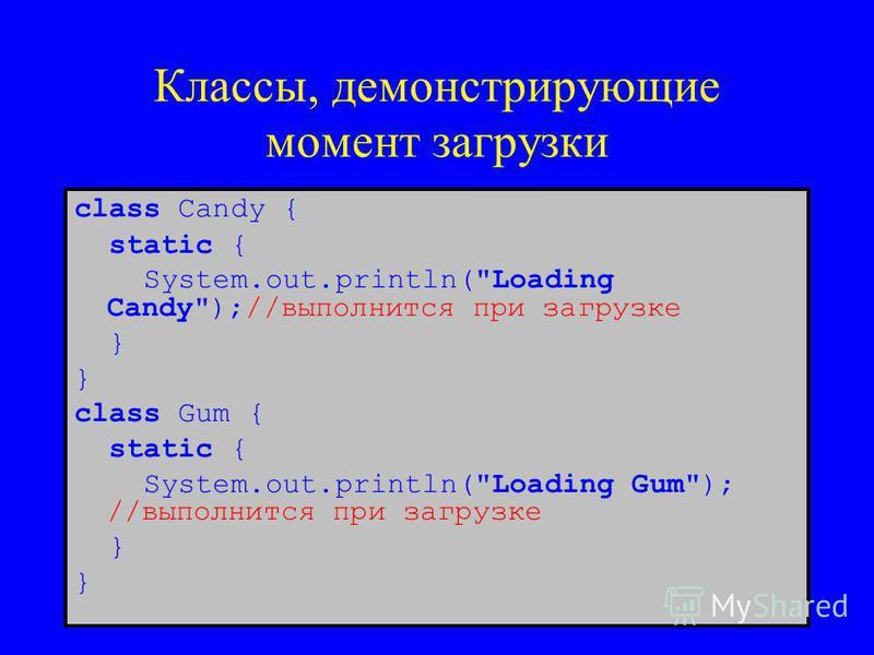Классы, демонстрирующие момент загрузки class Candy { static { System.out.println(Loading Candy);//выполнится при загрузке } class Gum { static { System.out.println(Loading Gum); //выполнится при загрузке }