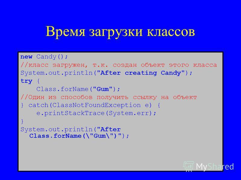 Время загрузки классов new Candy(); //класс загружен, т.к. создан объект этого класса System.out.println(