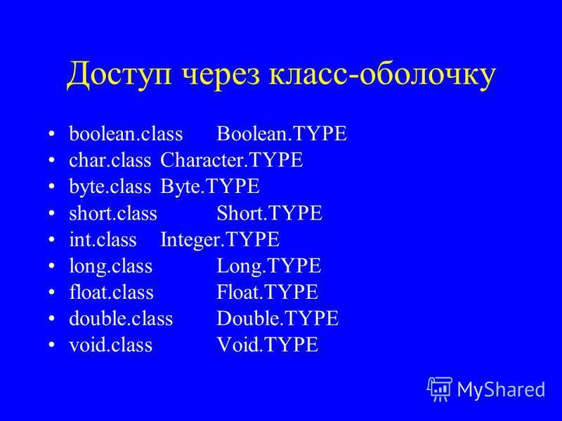 Доступ через класс-оболочку boolean.class Boolean.TYPE char.class Character.TYPE byte.class Byte.TYPE short.class Short.TYPE int.class Integer.TYPE long.class Long.TYPE float.class Float.TYPE double.class Double.TYPE void.class Void.TYPE