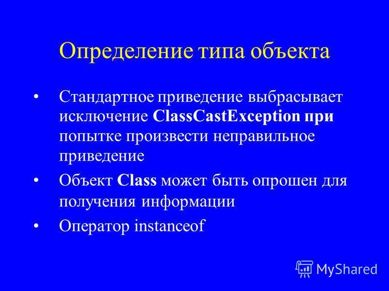 Определение типа объекта Стандартное приведение выбрасывает исключение ClassCastException при попытке произвести неправильное приведение Объект Class может быть опрошен для получения информации Оператор instanceof