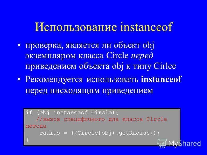 Использование instanceof проверка, является ли объект obj экземпляром класса Circle перед приведением объекта obj к типу Cirlce Рекомендуется использовать instanceof перед нисходящим приведением if (obj instanceof Circle){ //вызов специфичного для кл