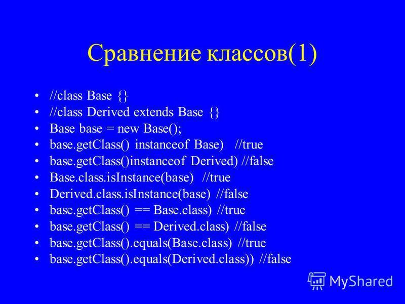 Сравнение классов(1) //class Base {} //class Derived extends Base {} Base base = new Base(); base.getClass() instanceof Base) //true base.getClass()instanceof Derived) //false Base.class.isInstance(base) //true Derived.class.isInstance(base) //false