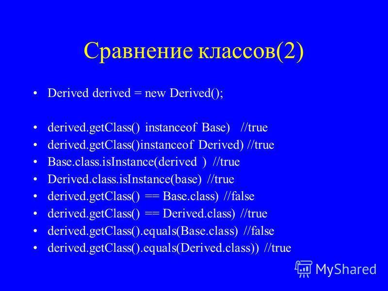 Сравнение классов(2) Derived derived = new Derived(); derived.getClass() instanceof Base) //true derived.getClass()instanceof Derived) //true Base.class.isInstance(derived ) //true Derived.class.isInstance(base) //true derived.getClass() == Base.clas