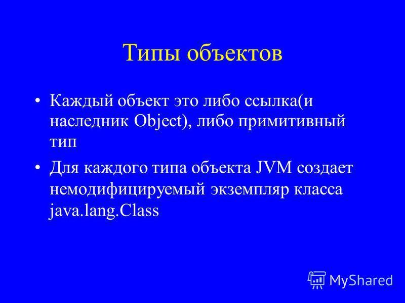 Типы объектов Каждый объект это либо ссылка(и наследник Object), либо примитивный тип Для каждого типа объекта JVM создает немодифицируемый экземпляр класса java.lang.Class
